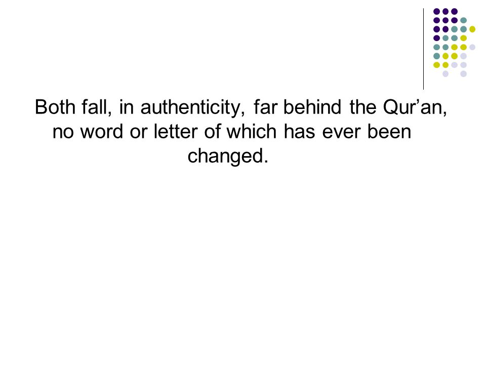 Both fall, in authenticity, far behind the Qur'an, no word or letter of which has ever been changed.