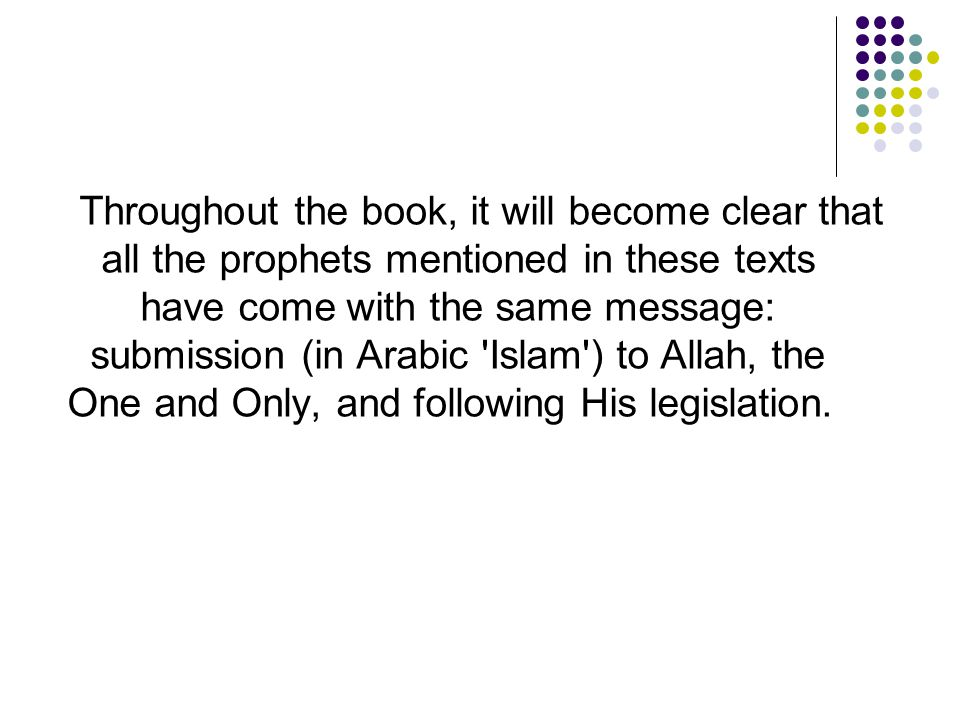 Throughout the book, it will become clear that all the prophets mentioned in these texts have come with the same message: submission (in Arabic 'Islam