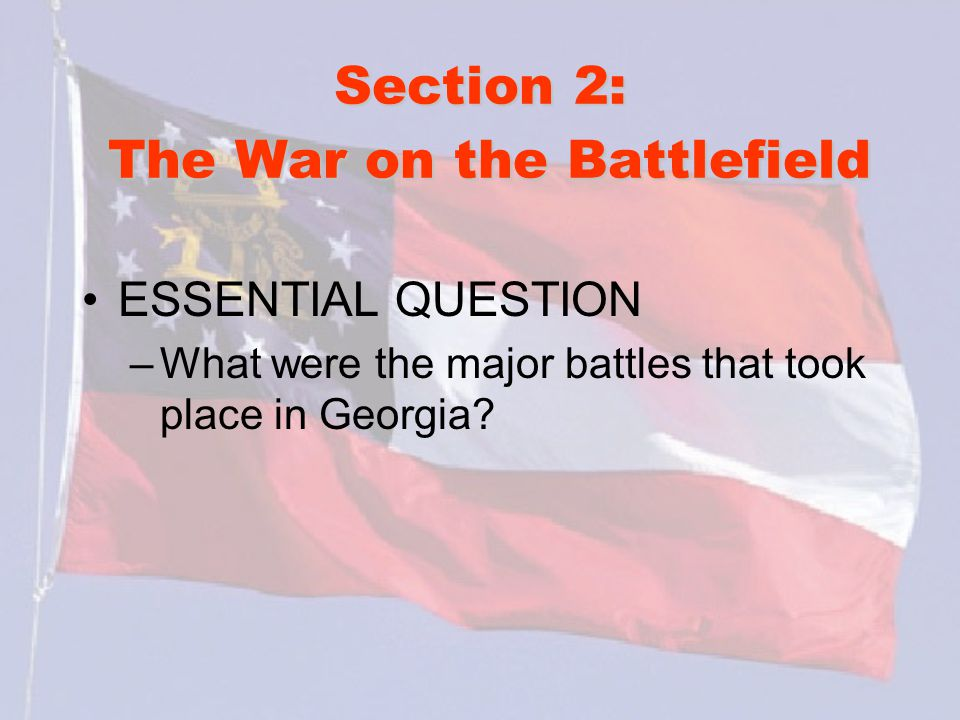 Section 2: The War on the Battlefield ESSENTIAL QUESTION –What were the major battles that took place in Georgia?
