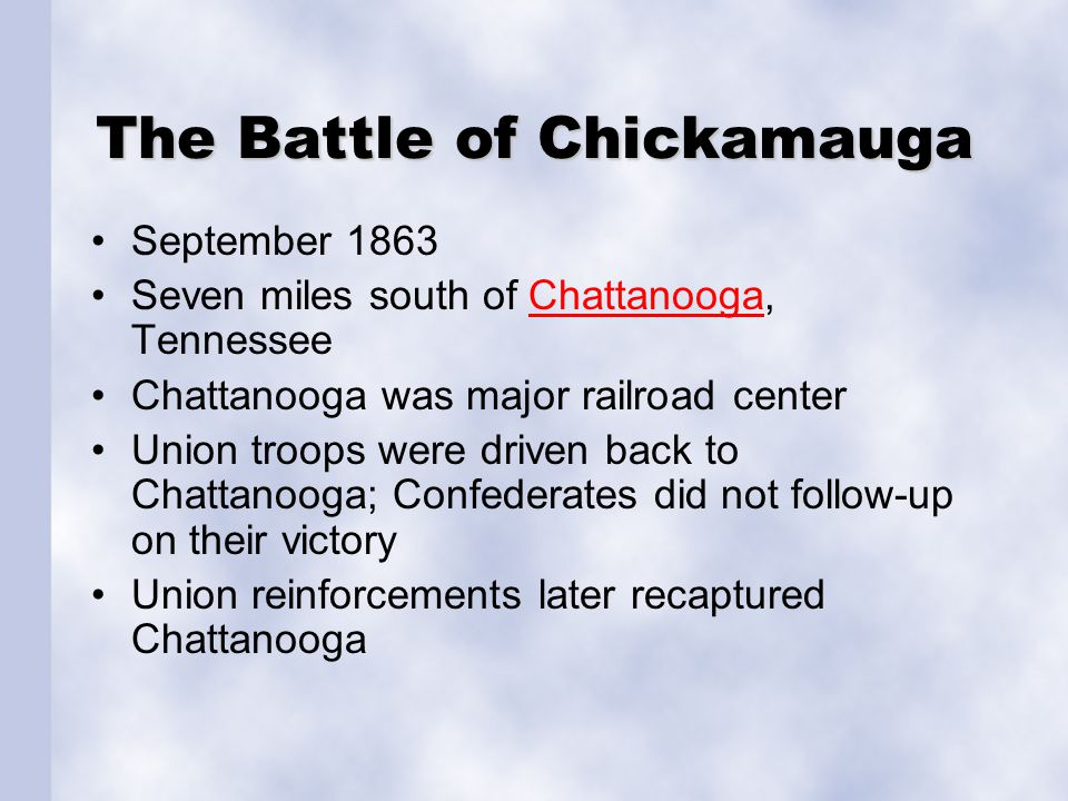 The Battle of Chickamauga September 1863 Seven miles south of Chattanooga, TennesseeChattanooga Chattanooga was major railroad center Union troops were driven back to Chattanooga; Confederates did not follow-up on their victory Union reinforcements later recaptured Chattanooga