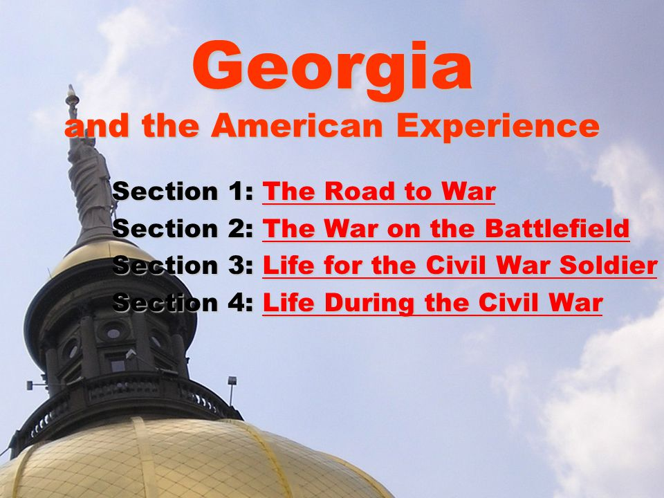 Georgia and the American Experience Section 1: The Road to War The Road to WarThe Road to War Section 2: The War on the Battlefield The War on the BattlefieldThe War on the Battlefield Section 3: Life for the Civil War Soldier Life for the Civil War SoldierLife for the Civil War Soldier Section 4: Life During the Civil War Life During the Civil WarLife During the Civil War