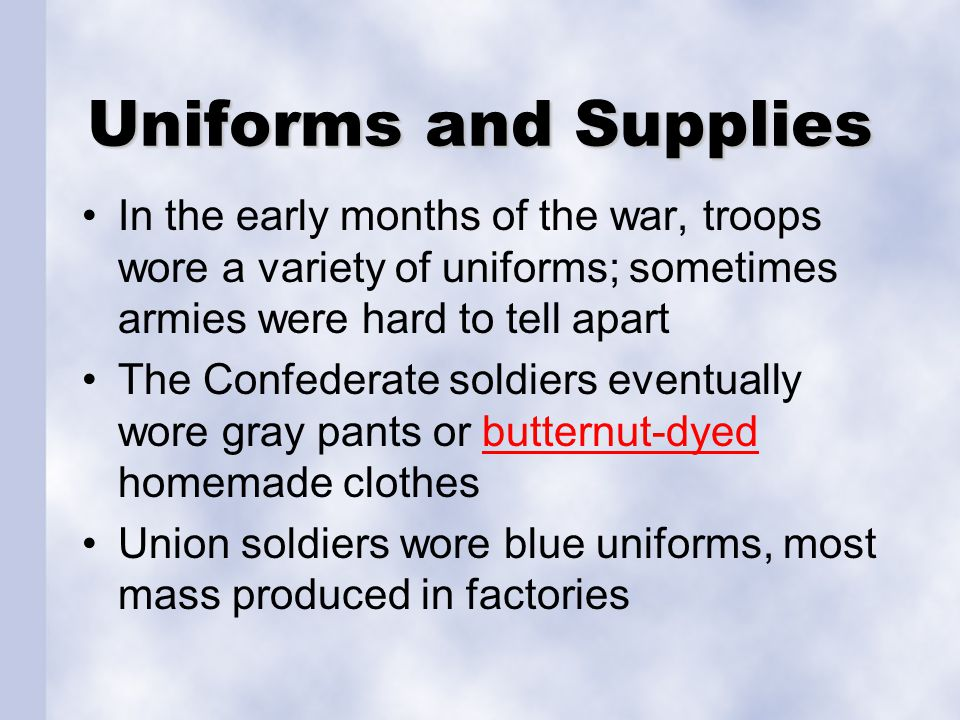 Uniforms and Supplies In the early months of the war, troops wore a variety of uniforms; sometimes armies were hard to tell apart The Confederate soldiers eventually wore gray pants or butternut-dyed homemade clothesbutternut-dyed Union soldiers wore blue uniforms, most mass produced in factories