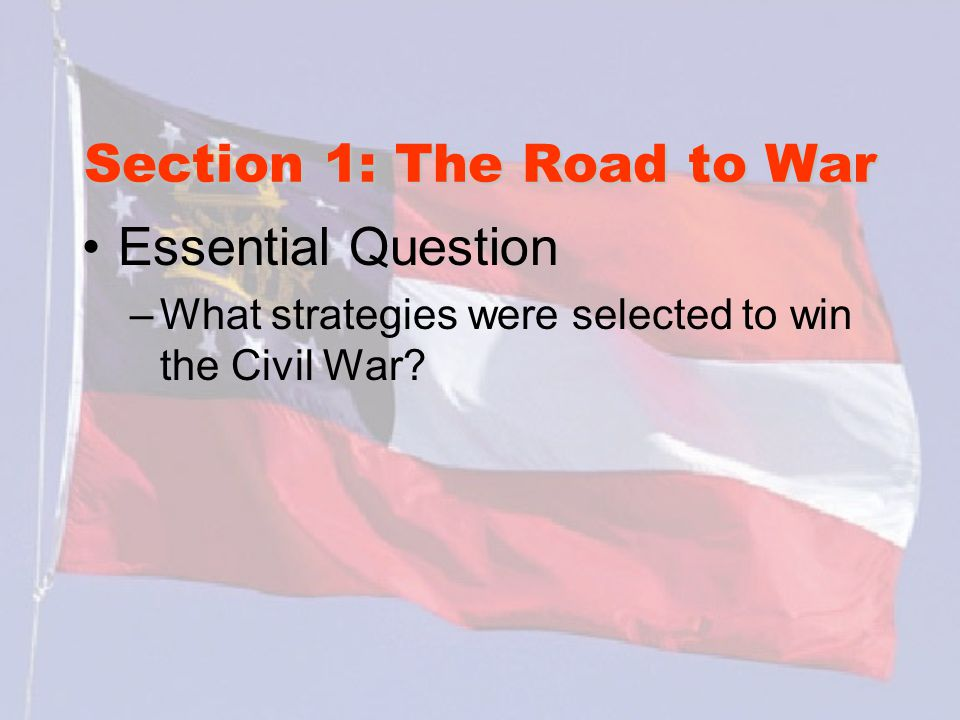 Section 1: The Road to War Essential Question –What strategies were selected to win the Civil War?