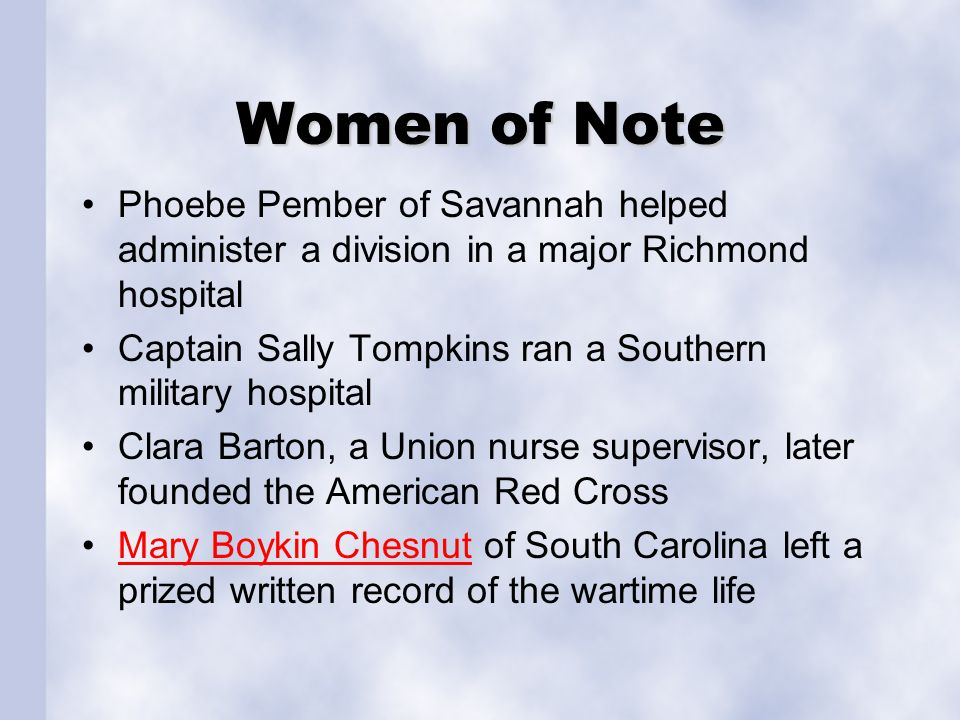 Women of Note Phoebe Pember of Savannah helped administer a division in a major Richmond hospital Captain Sally Tompkins ran a Southern military hospital Clara Barton, a Union nurse supervisor, later founded the American Red Cross Mary Boykin Chesnut of South Carolina left a prized written record of the wartime lifeMary Boykin Chesnut
