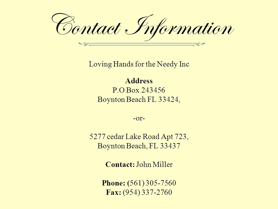 Contact Information Loving Hands for the Needy Inc Address P.O Box 243456 Boynton Beach FL 33424, -or- 5277 cedar Lake Road Apt 723, Boynton Beach, FL 33437 Contact: John Miller Phone: (561) 305-7560 Fax: (954) 337-2760
