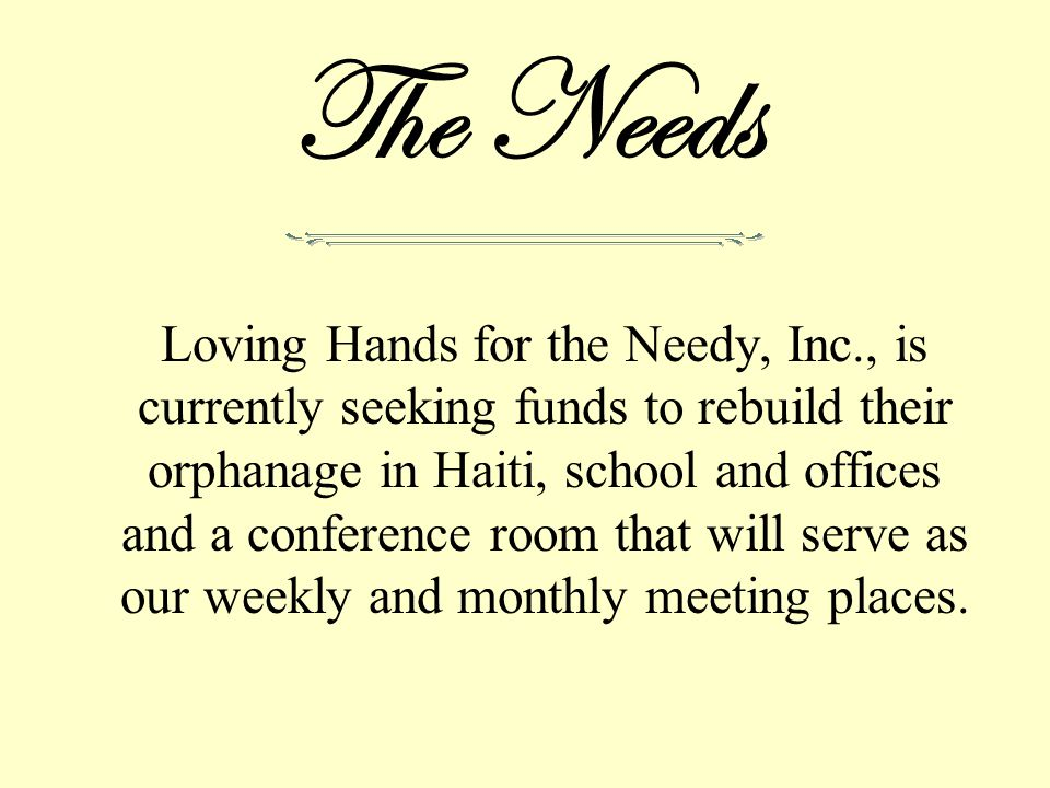 The Needs Loving Hands for the Needy, Inc., is currently seeking funds to rebuild their orphanage in Haiti, school and offices and a conference room that will serve as our weekly and monthly meeting places.