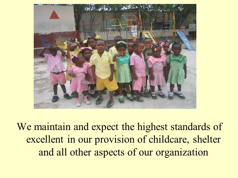 We maintain and expect the highest standards of excellent in our provision of childcare, shelter and all other aspects of our organization