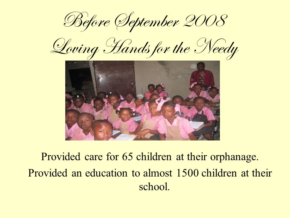 Before September 2008 Loving Hands for the Needy Provided care for 65 children at their orphanage.
