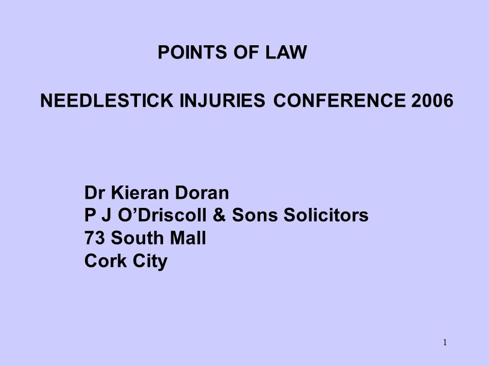 1 POINTS OF LAW NEEDLESTICK INJURIES CONFERENCE 2006 Dr Kieran Doran P J O'Driscoll & Sons Solicitors 73 South Mall Cork City