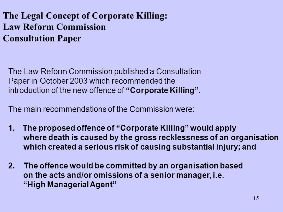 15 The Law Reform Commission published a Consultation Paper in October 2003 which recommended the introduction of the new offence of Corporate Killing .