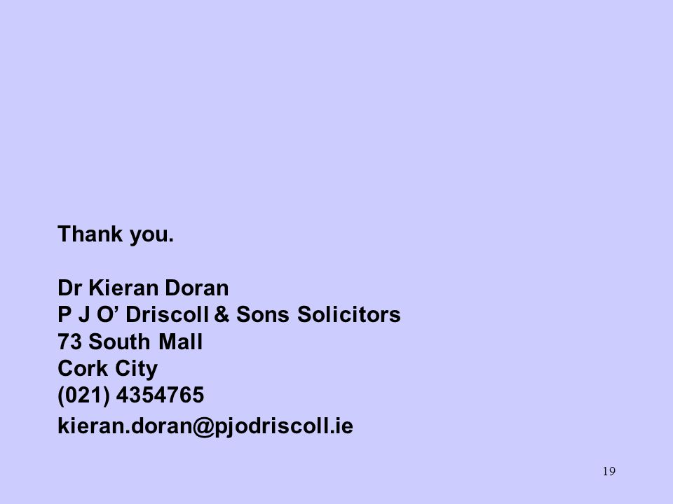 19 Thank you. Dr Kieran Doran P J O' Driscoll & Sons Solicitors 73 South Mall Cork City (021) 4354765 kieran.doran@pjodriscoll.ie