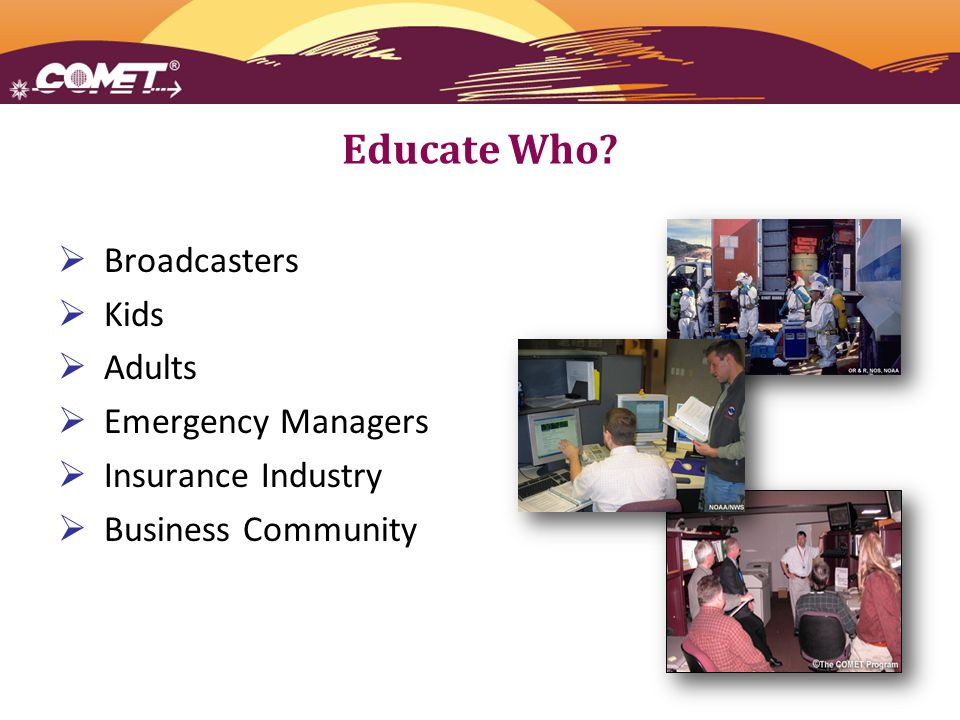  Broadcasters  Kids  Adults  Emergency Managers  Insurance Industry  Business Community Educate Who