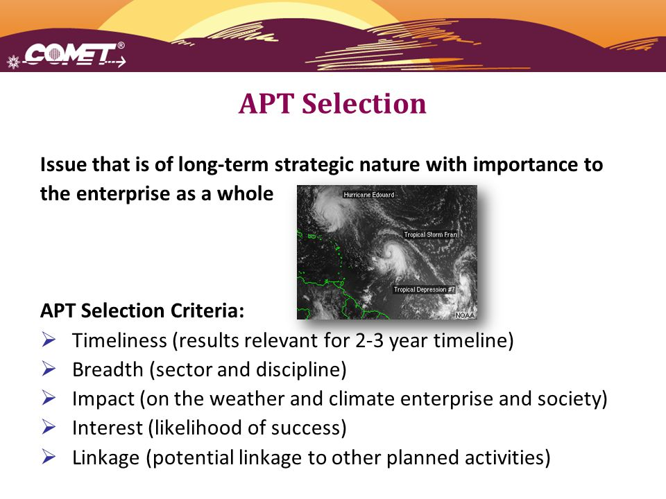 APT Selection Issue that is of long-term strategic nature with importance to the enterprise as a whole APT Selection Criteria:  Timeliness (results relevant for 2-3 year timeline)  Breadth (sector and discipline)  Impact (on the weather and climate enterprise and society)  Interest (likelihood of success)  Linkage (potential linkage to other planned activities)