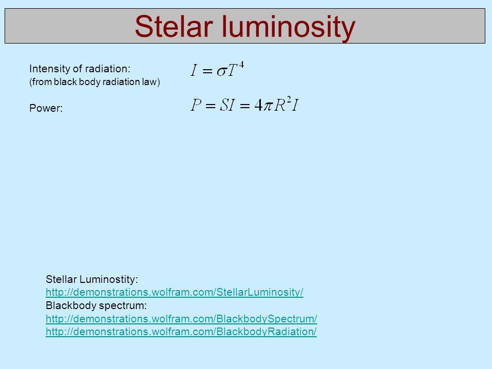 Stelar luminosity Stellar Luminostity: http://demonstrations.wolfram.com/StellarLuminosity/ Blackbody spectrum: http://demonstrations.wolfram.com/BlackbodySpectrum/ http://demonstrations.wolfram.com/BlackbodyRadiation/ Intensity of radiation: (from black body radiation law) Power: