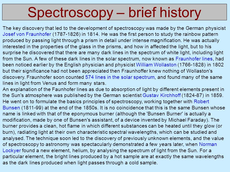Spectroscopy – brief history The key discovery that led to the development of spectroscopy was made by the German physicist Josef von Fraunhofer (1787-1826) in 1814.
