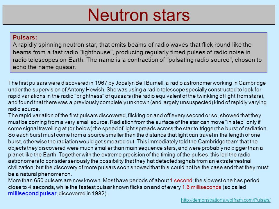 Neutron stars Pulsars: A rapidly spinning neutron star, that emits beams of radio waves that flick round like the beams from a fast radio lighthouse , producing regularly timed pulses of radio noise in radio telescopes on Earth.