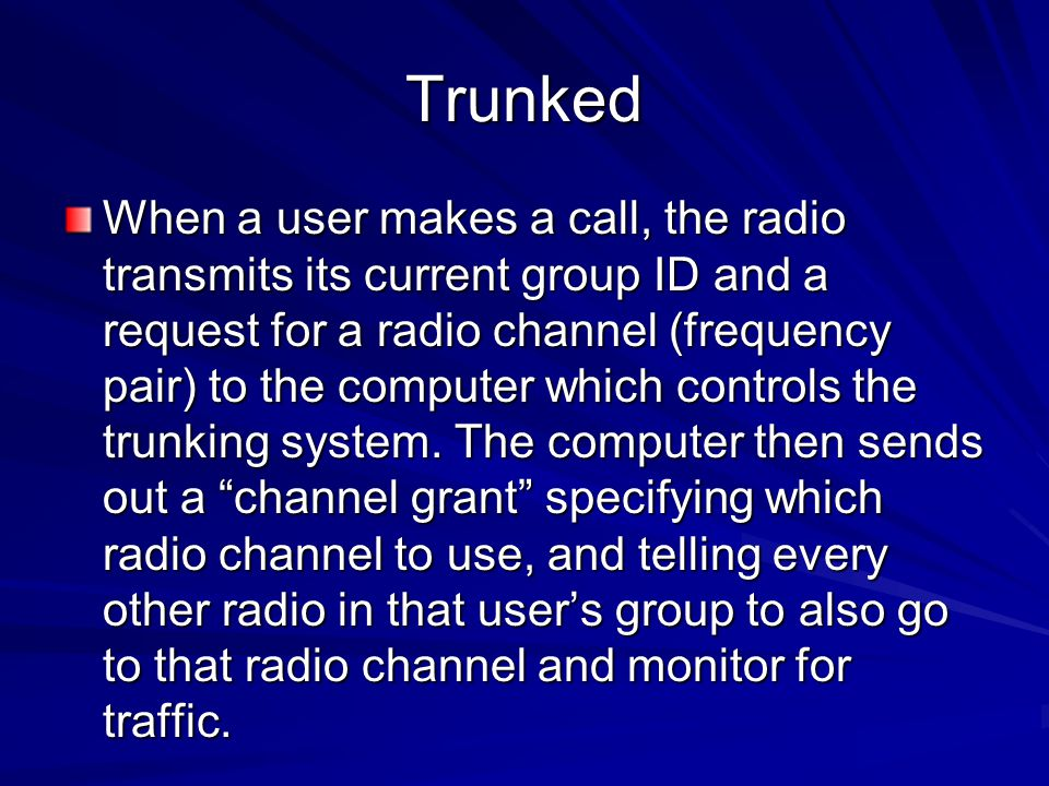 Trunked When a user makes a call, the radio transmits its current group ID and a request for a radio channel (frequency pair) to the computer which co