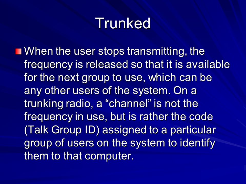Trunked When the user stops transmitting, the frequency is released so that it is available for the next group to use, which can be any other users of