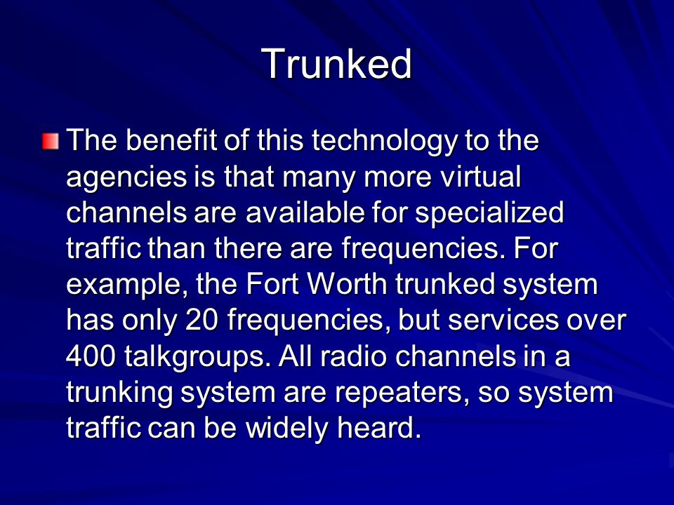 Trunked The benefit of this technology to the agencies is that many more virtual channels are available for specialized traffic than there are frequen