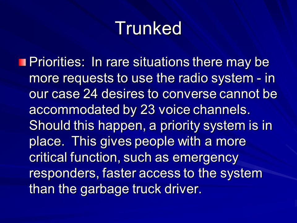 Trunked Priorities: In rare situations there may be more requests to use the radio system - in our case 24 desires to converse cannot be accommodated
