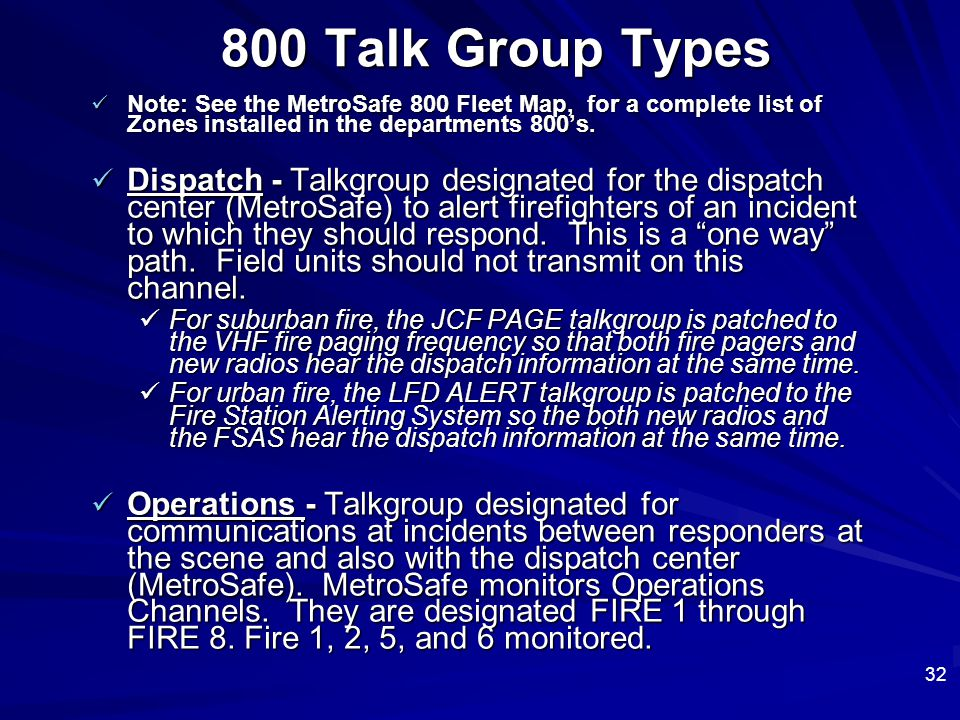 32 800 Talk Group Types Note: See the MetroSafe 800 Fleet Map, for a complete list of Zones installed in the departments 800's. Note: See the MetroSaf