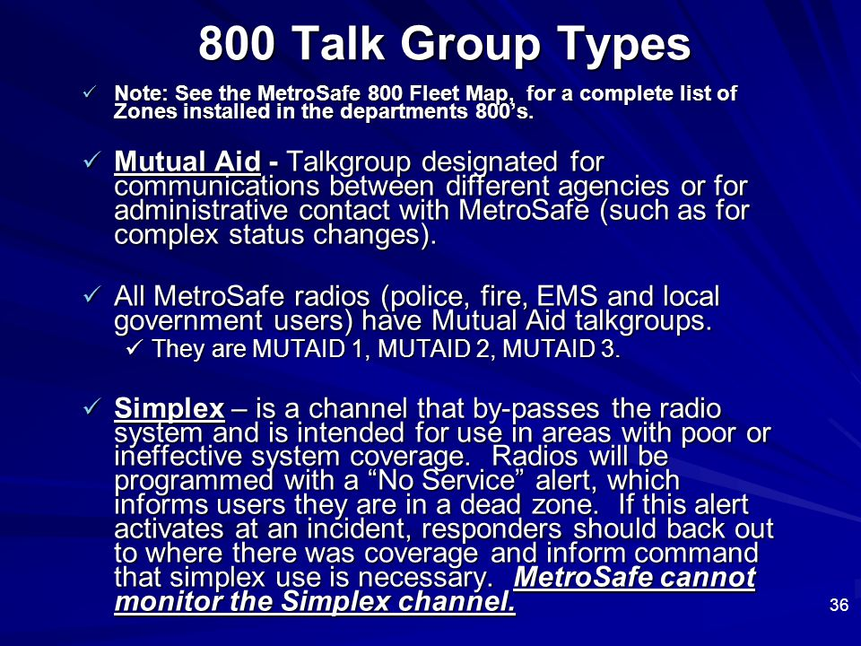 36 800 Talk Group Types Note: See the MetroSafe 800 Fleet Map, for a complete list of Zones installed in the departments 800's. Note: See the MetroSaf