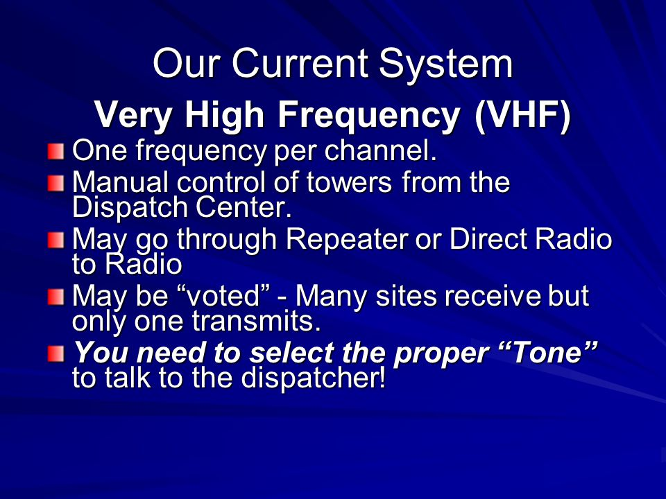 Our Current System Very High Frequency (VHF) One frequency per channel. Manual control of towers from the Dispatch Center. May go through Repeater or