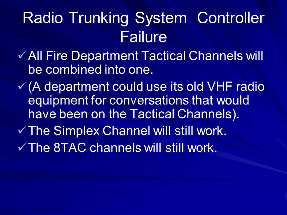 Radio Trunking System Controller Failure All Fire Department Tactical Channels will be combined into one. All Fire Department Tactical Channels will b