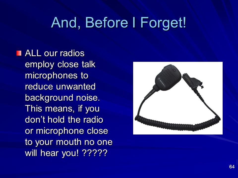 64 And, Before I Forget! ALL our radios employ close talk microphones to reduce unwanted background noise. This means, if you don't hold the radio or