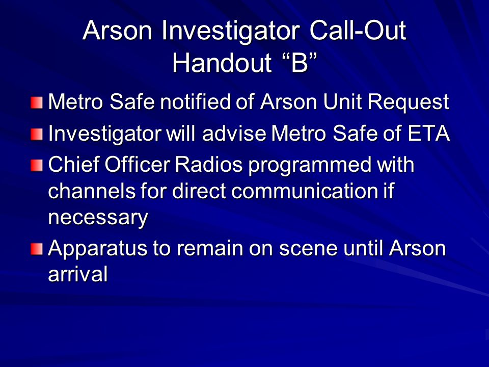 "Arson Investigator Call-Out Handout ""B"" Metro Safe notified of Arson Unit Request Investigator will advise Metro Safe of ETA Chief Officer Radios prog"