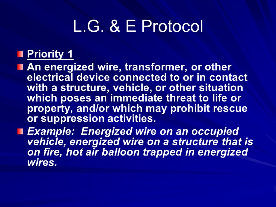 L.G. & E Protocol Priority 1 An energized wire, transformer, or other electrical device connected to or in contact with a structure, vehicle, or other
