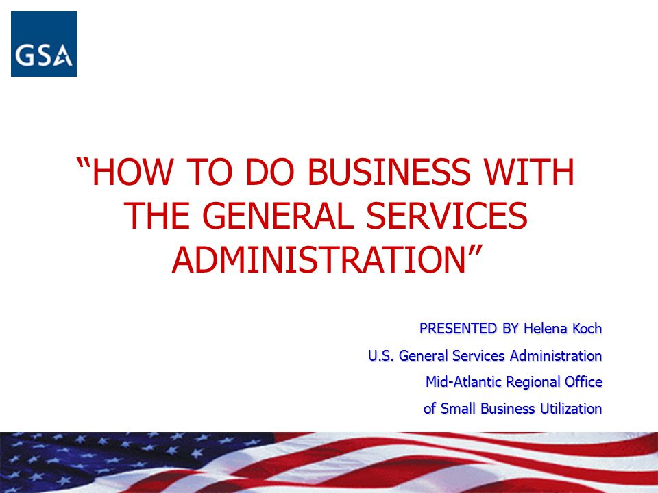 """""""HOW TO DO BUSINESS WITH THE GENERAL SERVICES ADMINISTRATION"""" PRESENTED BY Helena Koch U.S. General Services Administration Mid-Atlantic Regional Offi"""