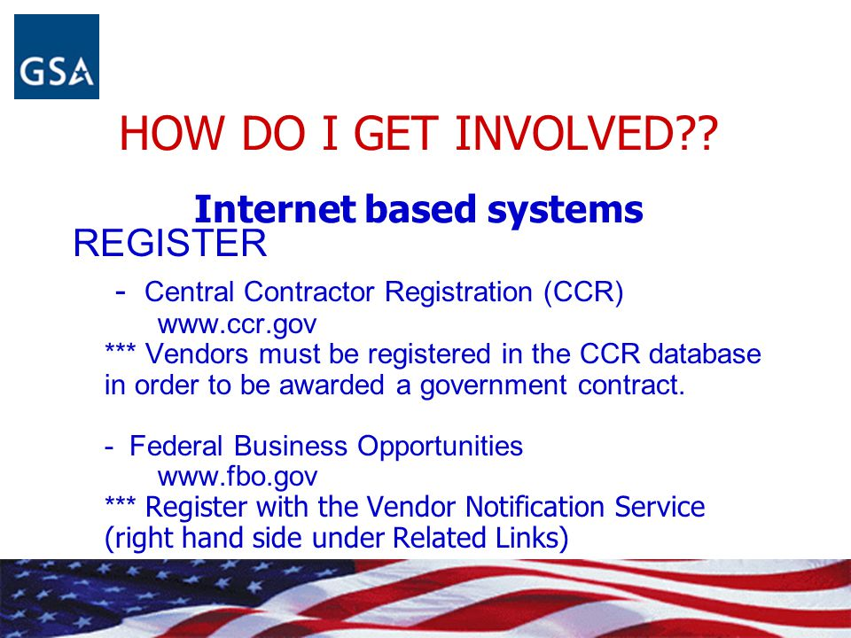 HOW DO I GET INVOLVED?? Internet based systems REGISTER - Central Contractor Registration (CCR) www.ccr.gov *** Vendors must be registered in the CCR