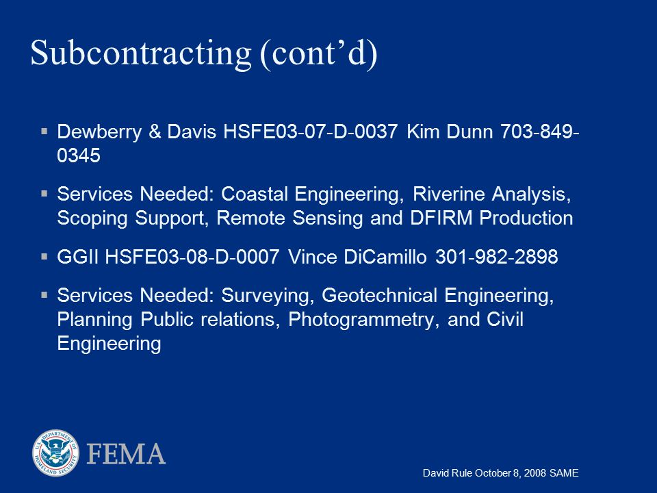 David Rule October 8, 2008 SAME Subcontracting (cont'd)  Dewberry & Davis HSFE03-07-D-0037 Kim Dunn 703-849- 0345  Services Needed: Coastal Engineer