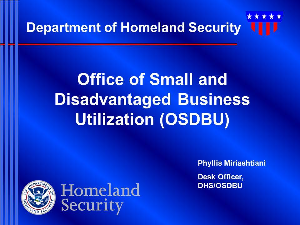 Department of Homeland Security Office of Small and Disadvantaged Business Utilization (OSDBU) Phyllis Miriashtiani Desk Officer, DHS/OSDBU