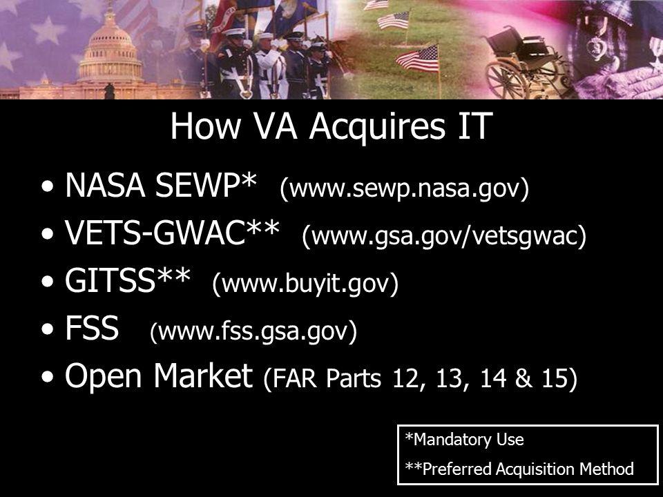 How VA Acquires IT NASA SEWP* (www.sewp.nasa.gov) VETS-GWAC** (www.gsa.gov/vetsgwac) GITSS** (www.buyit.gov) FSS ( www.fss.gsa.gov) Open Market (FAR P