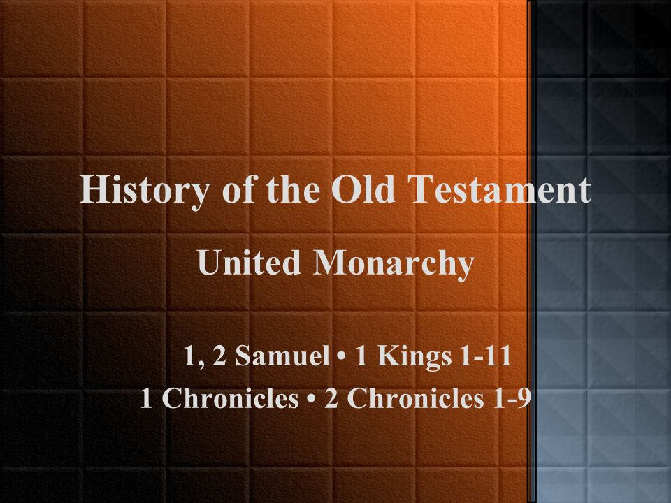 History of the Old Testament United Monarchy 1, 2 Samuel 1 Kings 1-11 1 Chronicles 2 Chronicles 1-9