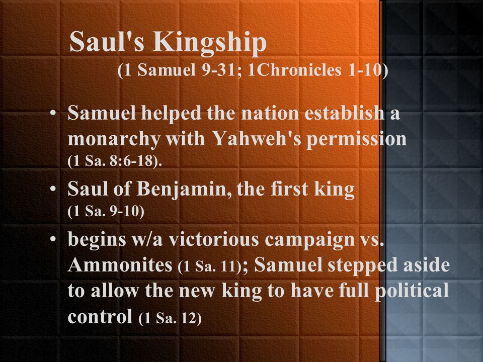 Saul s Kingship (1 Samuel 9-31; 1Chronicles 1-10) Samuel helped the nation establish a monarchy with Yahweh s permission (1 Sa.