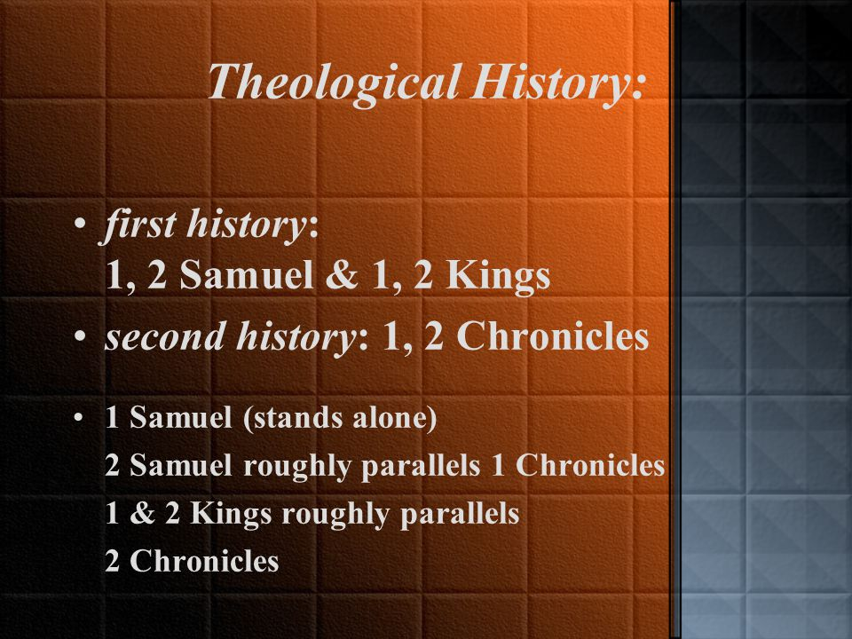 Theological History: first history: 1, 2 Samuel & 1, 2 Kings second history: 1, 2 Chronicles 1 Samuel (stands alone) 2 Samuel roughly parallels 1 Chronicles 1 & 2 Kings roughly parallels 2 Chronicles
