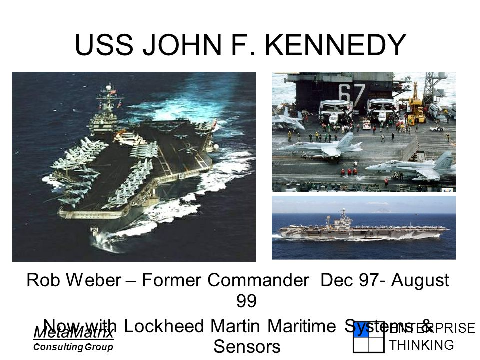 ENTERPRISE THINKING MetaMatrix Consulting Group USS JOHN F. KENNEDY Rob Weber – Former Commander Dec 97- August 99 Now with Lockheed Martin Maritime S