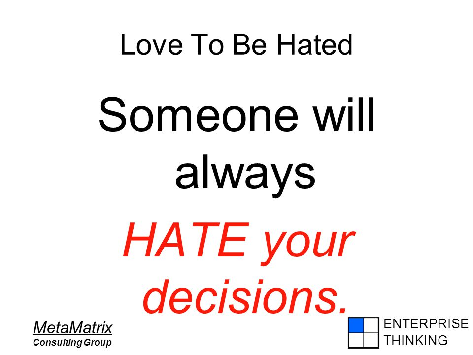 ENTERPRISE THINKING MetaMatrix Consulting Group Love To Be Hated Someone will always HATE your decisions. - David A. Goldsmith