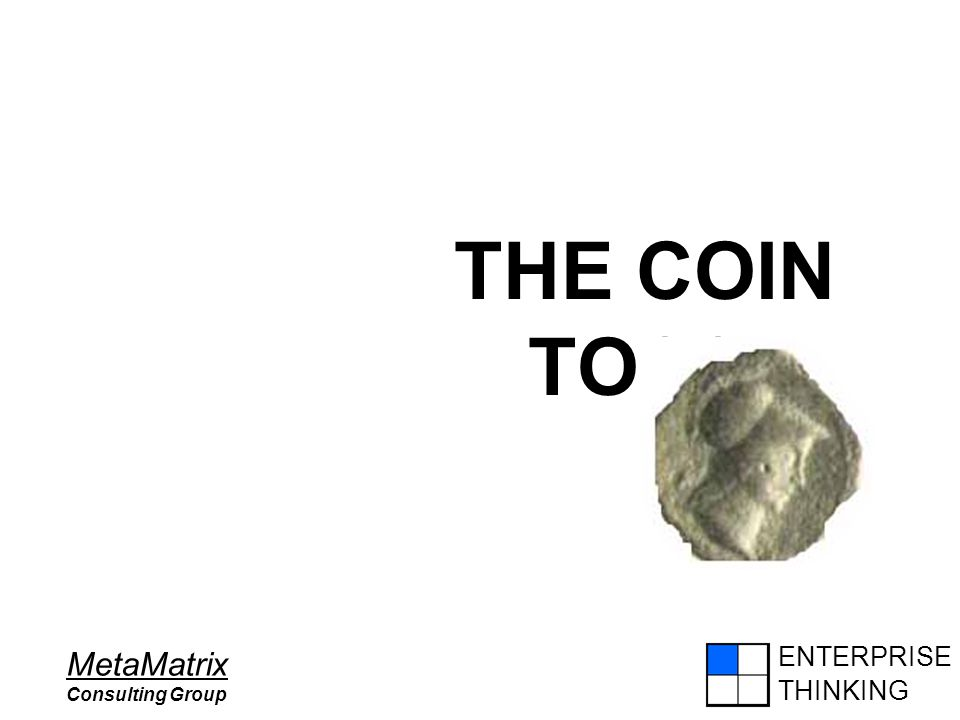 ENTERPRISE THINKING MetaMatrix Consulting Group THE COIN TOSS