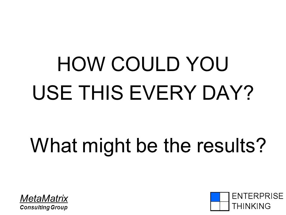 ENTERPRISE THINKING MetaMatrix Consulting Group HOW COULD YOU USE THIS EVERY DAY? What might be the results?
