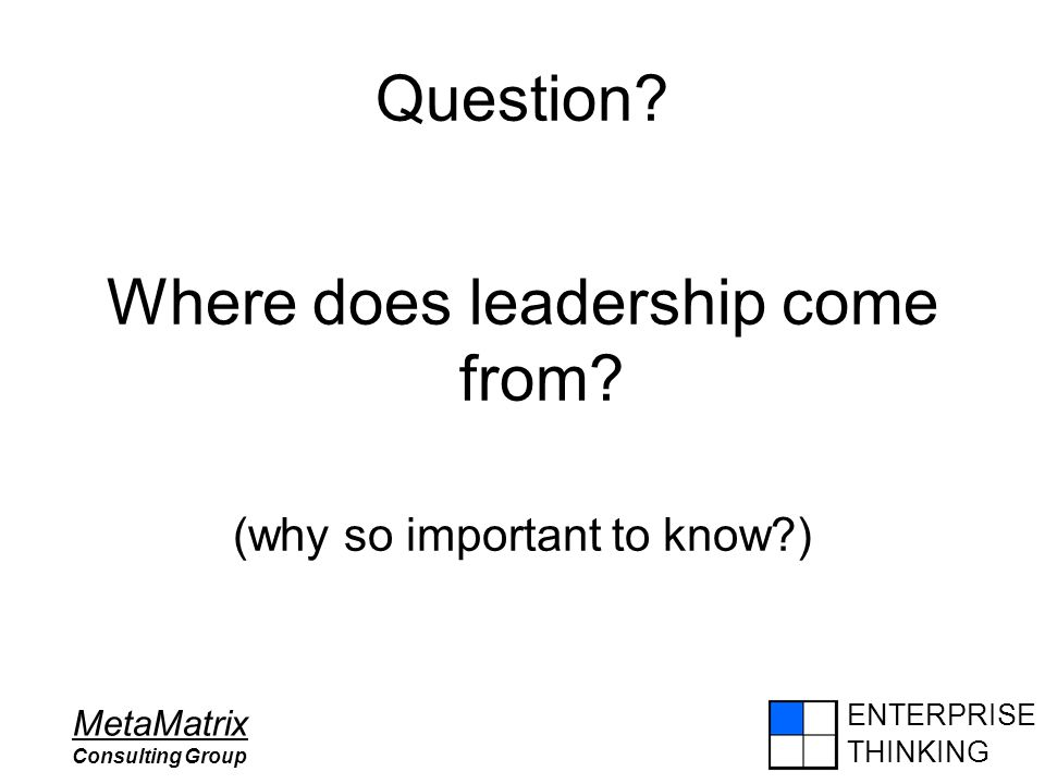 ENTERPRISE THINKING MetaMatrix Consulting Group Question? Where does leadership come from? (why so important to know?)