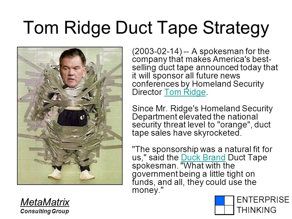 ENTERPRISE THINKING MetaMatrix Consulting Group Tom Ridge Duct Tape Strategy (2003-02-14) -- A spokesman for the company that makes America's best- se