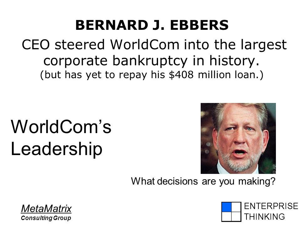 ENTERPRISE THINKING MetaMatrix Consulting Group WorldCom's Leadership BERNARD J. EBBERS CEO steered WorldCom into the largest corporate bankruptcy in