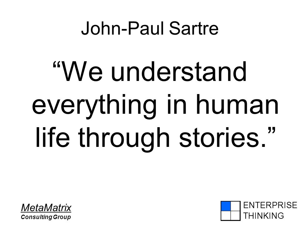 "ENTERPRISE THINKING MetaMatrix Consulting Group John-Paul Sartre ""We understand everything in human life through stories."""