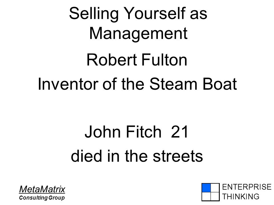 ENTERPRISE THINKING MetaMatrix Consulting Group Selling Yourself as Management Robert Fulton Inventor of the Steam Boat John Fitch 21 died in the stre