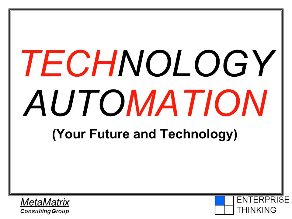 ENTERPRISE THINKING MetaMatrix Consulting Group TECHNOLOGY AUTOMATION (Your Future and Technology)
