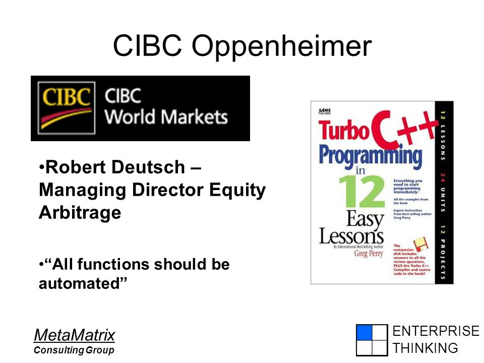 "ENTERPRISE THINKING MetaMatrix Consulting Group CIBC Oppenheimer Robert Deutsch – Managing Director Equity Arbitrage ""All functions should be automate"